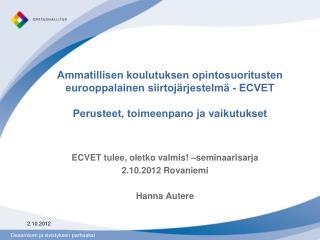 ECVET tulee, oletko valmis! �seminaarisarja 2.10.2012 Rovaniemi Hanna Autere