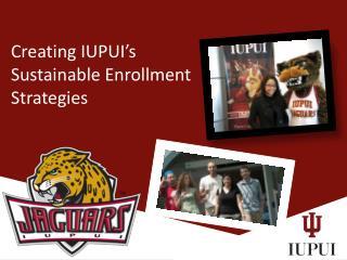 Creating IUPUI's Sustainable Enrollment  Strategies