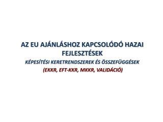 AZ EU AJÁNLÁSHOZ KAPCSOLÓDÓ HAZAI FEJLESZTÉSEK  KÉPESÍTÉSI KERETRENDSZEREK ÉS ÖSSZEFÜGGÉSEK