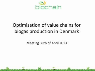 Optimisation  of  value chains  for biogas  production  in Denmark Meeting 30th of April 2013