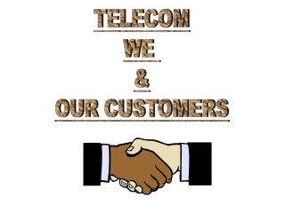 TELECOM WE  & OUR CUSTOMERS
