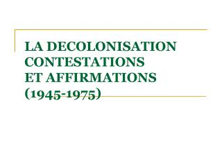 LA DECOLONISATION CONTESTATIONS  ET AFFIRMATIONS  1945-1975