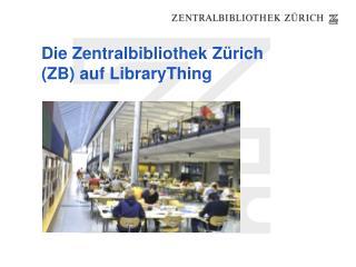 Die Zentralbibliothek Zürich (ZB) auf LibraryThing