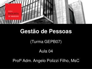Gestão de Pessoas (Turma  GEPB07) Aula 04 Profº Adm. Angelo Polizzi Filho,  MsC