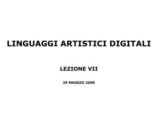 LINGUAGGI ARTISTICI DIGITALI LEZIONE VII 29 MAGGIO 2009