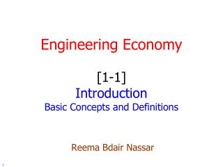 Engineering Economy [1-1] Introduction Basic Concepts and Definitions Reema Bdair Nassar
