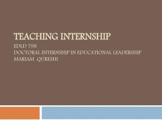 Teaching Internship EDLD 798 Doctoral Internship in Educational Leadership Mariam  Qureshi