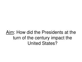 Aim : How did the Presidents at the turn of the century impact the United States?