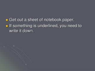 Get out a sheet of notebook paper. If something is underlined, you need to write it down.