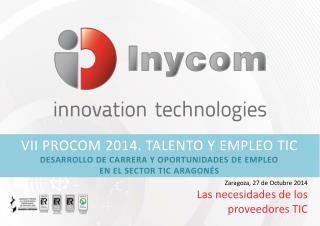 Zaragoza, 27 de Octubre 2014 Las  necesidades de los proveedores  TIC