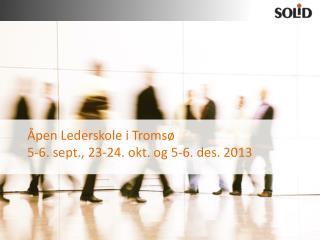 Åpen Lederskole  i Tromsø 5-6.  sept ., 23-24. okt. og 5-6. des. 2013