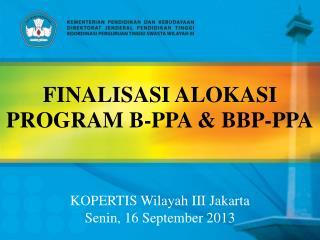 FINALISASI ALOKASI PROGRAM B-PPA & BBP-PPA KOPERTIS Wilayah III Jakarta Senin , 16 September  2013