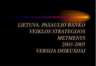 LIETUV A.  PASAULIO BANKO VEIKLOS  STRATEGIJOS METMENYS 2003-2005 VERSIJA DISKUSIJAI