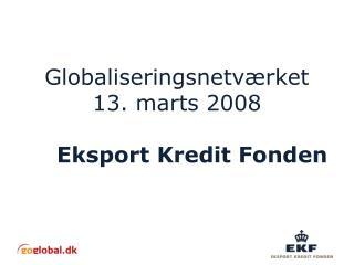 Globaliseringsnetværket 13. marts 2008 Eksport Kredit Fonden