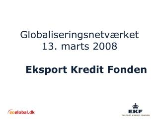 Globaliseringsnetv�rket 13. marts 2008 Eksport Kredit Fonden