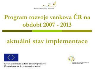 Program rozvoje venkova ČR na období 2007 - 2013 aktuální stav implementace