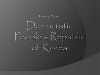 Traveling Abroad: Democratic People's Republic of Korea