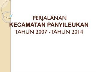 PERJALANAN  KECAMATAN PANYILEUKAN  TAHUN 2007 -TAHUN 2014