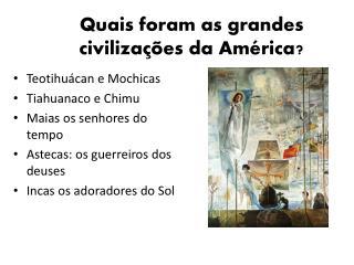 Quais foram as grandes civiliza��es da Am�rica?