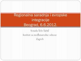 Regionalna  saradnja  i evropske integracije  Beograd, 6.6.2012.