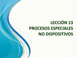 LECCIÓN 13 PROCESOS ESPECIALES NO DISPOSITIVOS