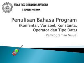 Penulisan Bahasa  Program ( Komentar ,  Variabel ,  Konstanta , Operator  dan Tipe  Data)