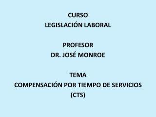 CURSO LEGISLACIÓN LABORAL PROFESOR  DR. JOSÉ MONROE TEMA COMPENSACIÓN POR TIEMPO DE SERVICIOS