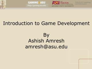 Introduction to Game Development By Ashish Amresh amresh@asu