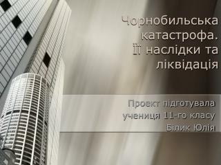 Чорнобильська катастрофа.  Її наслідки та  ліквідація