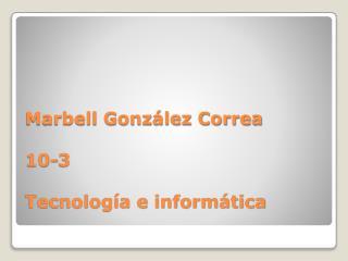 Marbell González Correa 10-3 Tecnología e informática
