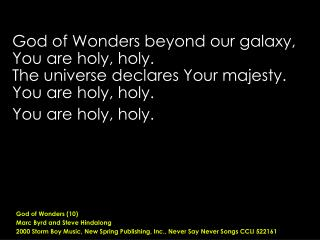 God of Wonders beyond our galaxy,  You are holy, holy. The universe declares Your majesty.