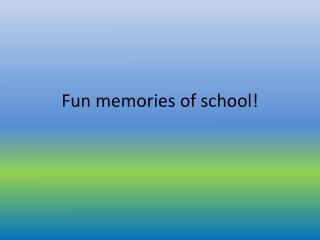 Fun  memories  of  school !
