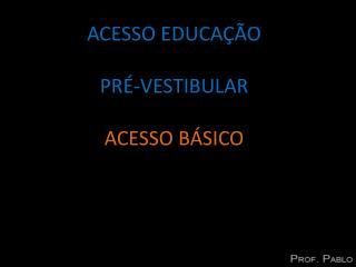 ACESSO EDUCAÇÃO PRÉ-VESTIBULAR ACESSO BÁSICO