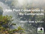 Rare Plant Conservation in the Cumberlands   INSERT NAME  TITLE