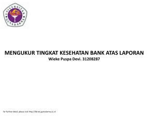 MENGUKUR TINGKAT KESEHATAN BANK ATAS LAPORAN Wieke Puspa Devi. 31208287