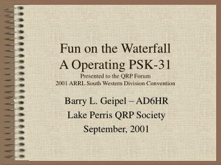 Fun on the Waterfall A Operating PSK-31 Presented to the QRP Forum 2001 ARRL South Western Division Convention