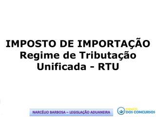 IMPOSTO DE IMPORTAÇÃO Regime de Tributação Unificada - RTU