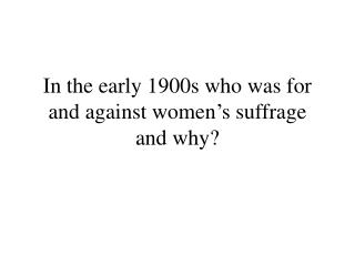 In the early 1900s who was for and against women�s suffrage and why?