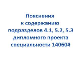 Пояснения  к содержанию  подразделов 4.1, 5.2, 5.3 дипломного проекта специальности 140604