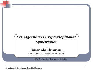 Les Algorithmes Cryptographiques  Symétriques Omar Cheikhrouhou Omar.cheikhrouhou@isetsf.rnu.tn