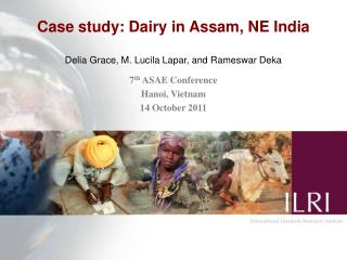 Case study: Dairy in Assam, NE India Delia Grace, M. Lucila Lapar, and Rameswar Deka