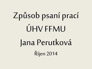Způsob psaní prací  ÚHV FFMU Jana Perutková Říjen 2014