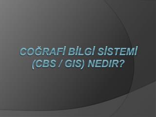 COĞRAFİ BİLGİ SİSTEMİ  (CBS / GIS) Nedir?
