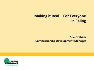 Making it Real – For Everyone in Ealing Sue Graham Commissioning Development Manager
