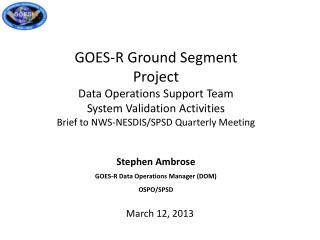 Stephen Ambrose GOES-R Data Operations Manager (DOM) OSPO/SPSD