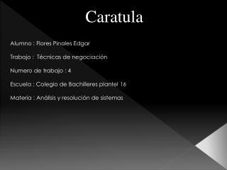 Caratula Alumno : Flores  Pinales  Edgar  Trabajo :  Técnicas de negociación Numero de trabajo : 4