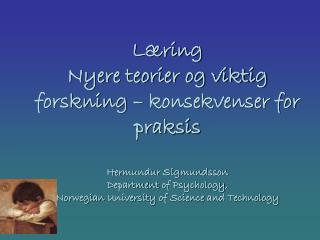 Læring  Nyere teorier og viktig forskning – konsekvenser for praksis    Hermundur Sigmundsson