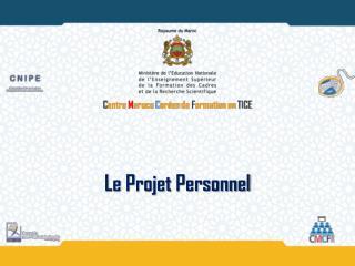 C entre  M aroco  C oréen  de  F ormation en  TICE Le  Projet  Personnel