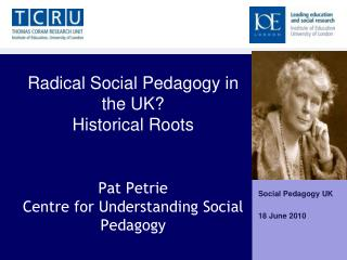 Radical Social Pedagogy in the UK  Historical Roots    Pat Petrie Centre for Understanding Social Pedagogy