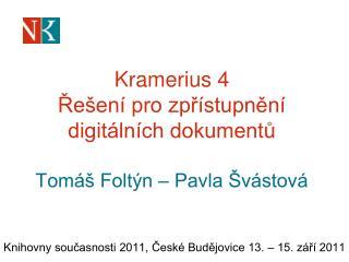 Kramerius 4 Řešení pro zpřístupnění digitálních dokumentů Tomáš Foltýn – Pavla Švástová